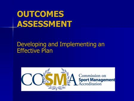 OUTCOMES ASSESSMENT Developing and Implementing an Effective Plan.