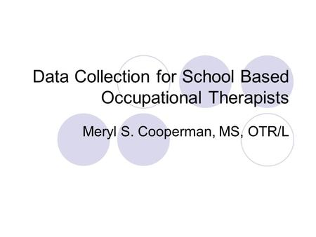 Data Collection for School Based Occupational Therapists Meryl S. Cooperman, MS, OTR/L.