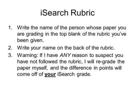 ISearch Rubric 1.Write the name of the person whose paper you are grading in the top blank of the rubric you've been given. 2.Write your name on the back.