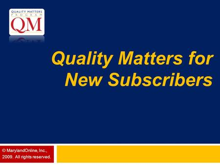 Quality Matters for New Subscribers © MarylandOnline, Inc., 2009. All rights reserved.