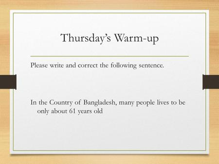 Thursday's Warm-up Please write and correct the following sentence. In the Country of Bangladesh, many people lives to be only about 61 years old.