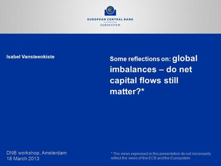 Isabel Vansteenkiste Some reflections on: global imbalances – do net capital flows still matter?* DNB workshop, Amsterdam 18 March 2013 * The views expressed.
