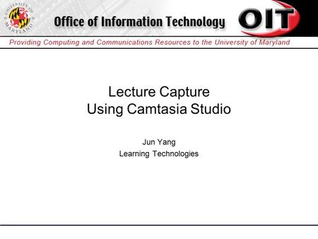 Lecture Capture Using Camtasia Studio Jun Yang Learning Technologies.