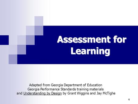 1 Assessment for Learning Adapted from Georgia Department of Education Georgia Performance Standards training materials and Understanding by Design by.
