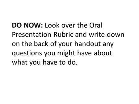 DO NOW: Look over the Oral Presentation Rubric and write down on the back of your handout any questions you might have about what you have to do.