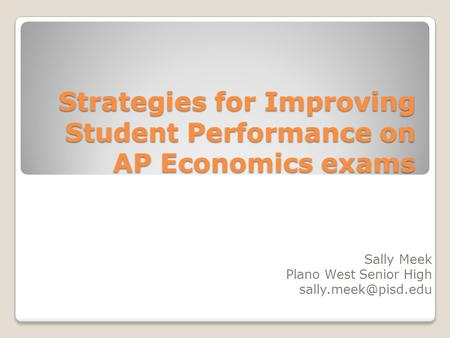 Strategies for Improving Student Performance on AP Economics exams Sally Meek Plano West Senior High