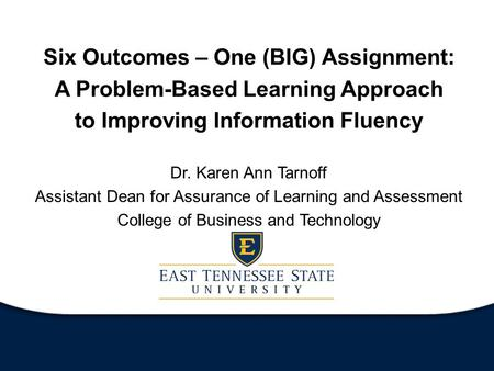 Six Outcomes – One (BIG) Assignment: A Problem-Based Learning Approach to Improving Information Fluency Dr. Karen Ann Tarnoff Assistant Dean for Assurance.