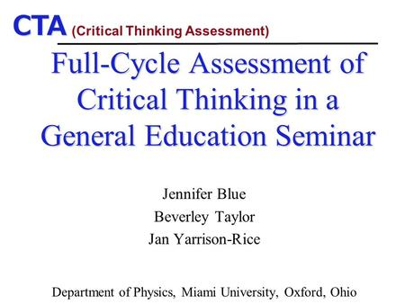 CTA Full-Cycle Assessment of Critical Thinking in a General Education Seminar Jennifer Blue Beverley Taylor Jan Yarrison-Rice Department of Physics, Miami.