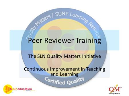 Peer Reviewer Training The SLN Quality Matters Initiative Continuous Improvement in Teaching and Learning.
