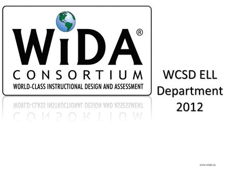 WCSD ELL Department 2012 www.wida.us. WCSD The WIDA Framework www.ride.ri.gov.