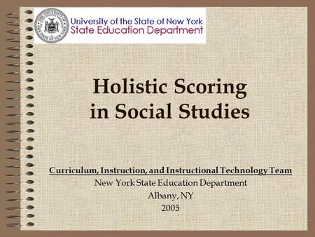 Holistic Scoring in Social Studies Curriculum, Instruction, and Instructional Technology Team New York State Education Department Albany, NY 2005.