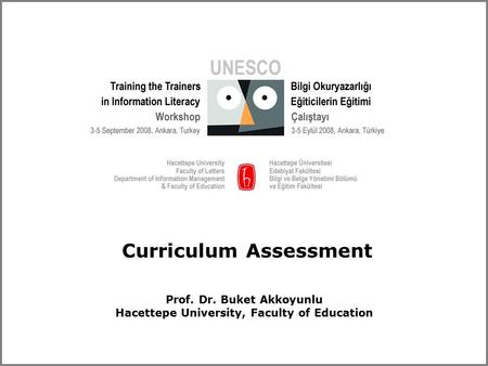 Curriculum Assessment Prof. Dr. Buket Akkoyunlu Hacettepe University, Faculty of Education.