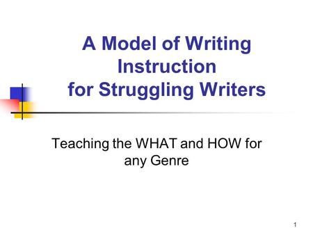 1 A Model of Writing Instruction for Struggling Writers Teaching the WHAT and HOW for any Genre.