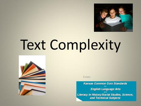 "Text Complexity From:. Goals: To acquire an understanding of how books are labeled as ""Complex Texts"" (by the writers of the Common Core State Standards)."