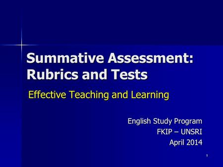 Summative Assessment: Rubrics and Tests Effective Teaching and Learning English Study Program FKIP – UNSRI April 2014 1.