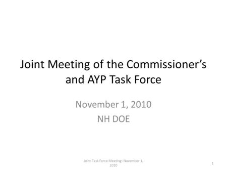 Joint Meeting of the Commissioner's and AYP Task Force November 1, 2010 NH DOE 1 Joint Task Force Meeting: November 1, 2010.