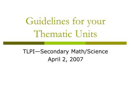 Guidelines for your Thematic Units TLPI—Secondary Math/Science April 2, 2007.