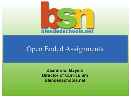 Open Ended Assignments Deanna E. Mayers Director of Curriculum Blendedschools.net.