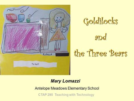 CTAP 295 Teaching with Technology Mary Lomazzi Goldilocksand the Three Bears Antelope Meadows Elementary School.