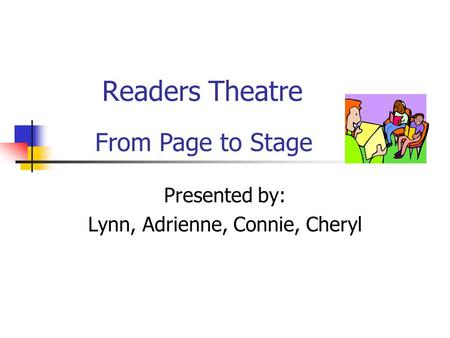 Readers Theatre Presented by: Lynn, Adrienne, Connie, Cheryl From Page to Stage.
