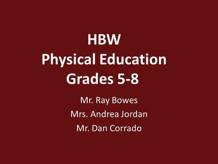HBW Physical Education Grades 5-8 Mr. Ray Bowes Mrs. Andrea Jordan Mr. Dan Corrado.