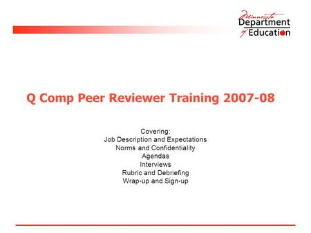 Q Comp Peer Reviewer Training 2007-08 Covering: Job Description and Expectations Norms and Confidentiality Agendas Interviews Rubric and Debriefing Wrap-up.