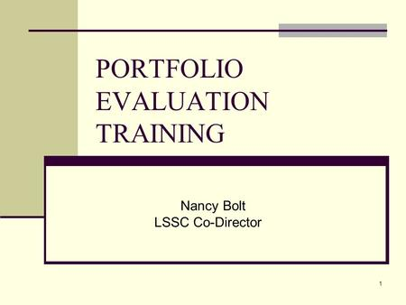 1 PORTFOLIO EVALUATION TRAINING Nancy Bolt LSSC Co-Director.