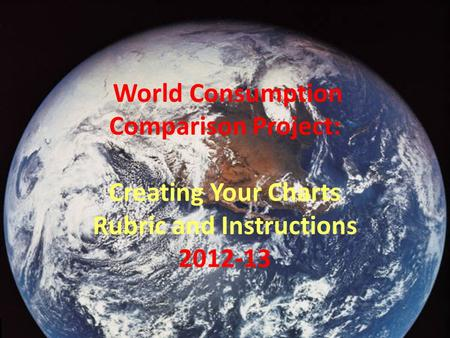 World Consumption Comparison Project: Creating Your Charts Rubric and Instructions 2012-13.
