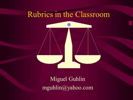 Rubrics in the Classroom Miguel Guhlin