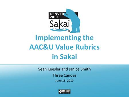 Implementing the AAC&U Value Rubrics in Sakai Sean Keesler and Janice Smith Three Canoes June 15, 2010.