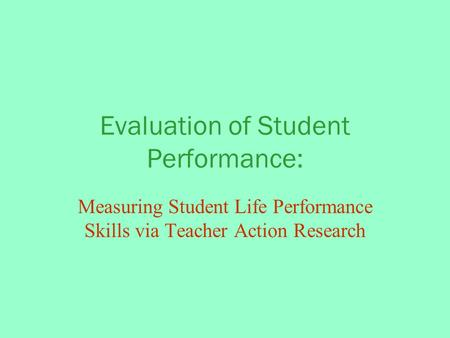 Evaluation of Student Performance: Measuring Student Life Performance Skills via Teacher Action Research.