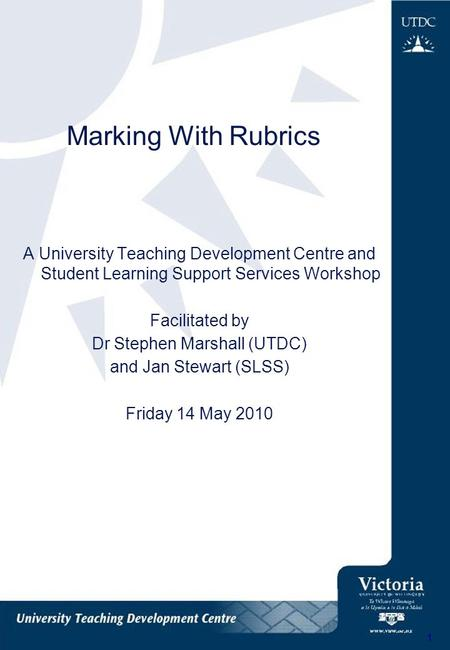 1 Marking With Rubrics A University Teaching Development Centre and Student Learning Support Services Workshop Facilitated by Dr Stephen Marshall (UTDC)