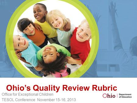Ohio's Quality Review Rubric Office for Exceptional Children TESOL Conference November 15-16, 2013.