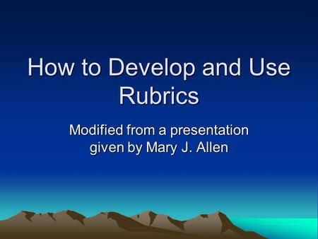 How to Develop and Use Rubrics Modified from a presentation given by Mary J. Allen.