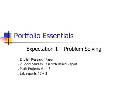 Portfolio Essentials Expectation 1 – Problem Solving English Research Paper 2 Social Studies Research Based Report Math Projects #1 – 3 Lab reports #1.
