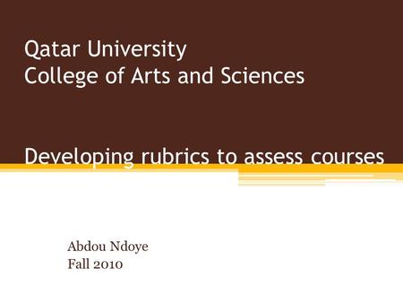 Qatar University College of Arts and Sciences Developing rubrics to assess courses Abdou Ndoye Fall 2010.