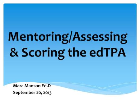Mentoring/Assessing & Scoring the edTPA Mara Manson Ed.D September 20, 2013.