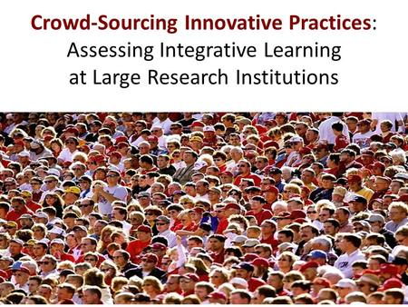 Crowd-Sourcing Innovative Practices: Assessing Integrative Learning at Large Research Institutions.