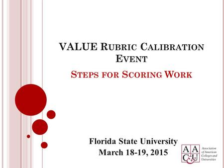 S TEPS FOR S CORING W ORK Florida State University March 18-19, 2015 VALUE R UBRIC C ALIBRATION E VENT.