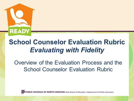 School Counselor Evaluation Rubric Evaluating with Fidelity Overview of the Evaluation Process and the School Counselor Evaluation Rubric.