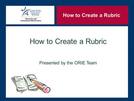 How to Create a Rubric Presented by the ORIE Team How to Create a Rubric.