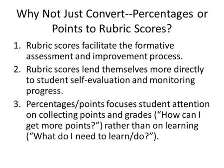 Why Not Just Convert--Percentages or Points to Rubric Scores? 1.Rubric scores facilitate the formative assessment and improvement process. 2.Rubric scores.