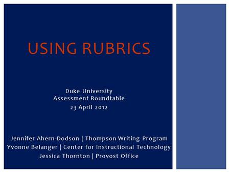 Jennifer Ahern-Dodson | Thompson Writing Program Yvonne Belanger | Center for Instructional Technology Jessica Thornton | Provost Office USING RUBRICS.