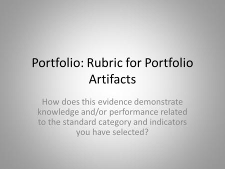 Portfolio: Rubric for Portfolio Artifacts How does this evidence demonstrate knowledge and/or performance related to the standard category and indicators.