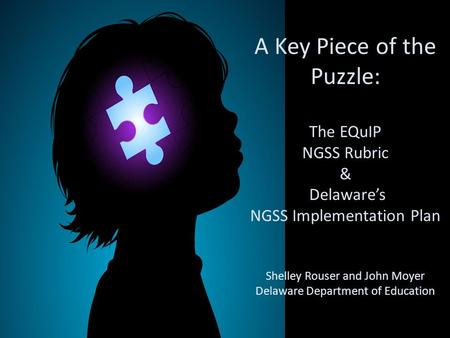 A Key Piece of the Puzzle: The EQuIP NGSS Rubric & Delaware's NGSS Implementation Plan Shelley Rouser and John Moyer Delaware Department of Education.