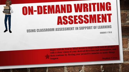 ON-DEMAND WRITING ASSESSMENT USING CLASSROOM ASSESSMENT IN SUPPORT OF LEARNING GRADES 1 TO 8 Begin with the End in Mind means to begin each task or project.