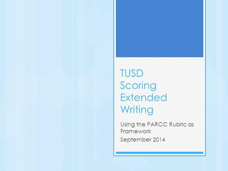 TUSD Scoring Extended Writing Using the PARCC Rubric as Framework September 2014.