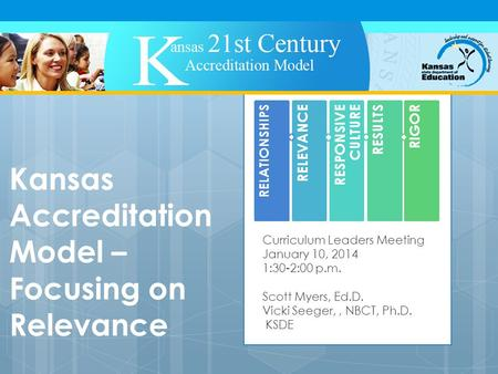 Kansas Accreditation Model – Focusing on Relevance Curriculum Leaders Meeting January 10, 2014 1:30-2:00 p.m. Scott Myers, Ed.D. Vicki Seeger,, NBCT, Ph.D.