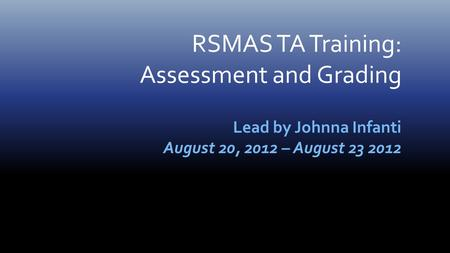 RSMAS TA Training: Assessment and Grading Lead by Johnna Infanti August 20, 2012 – August 23 2012.