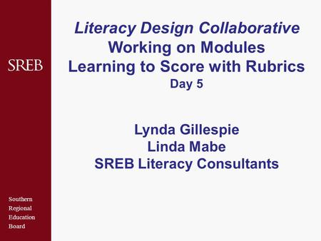 Southern Regional Education Board Literacy Design Collaborative Working on Modules Learning to Score with Rubrics Day 5 Lynda Gillespie Linda Mabe SREB.
